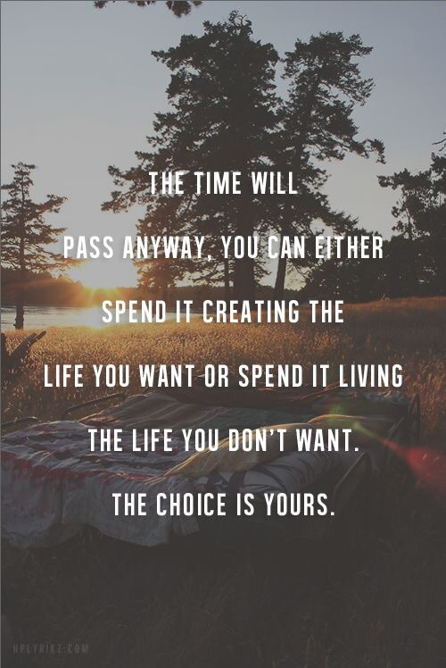 Time waits for no one. So choose to make the most out of your life.  If you don't like your current picture, get out the sketchpad and start drawing.